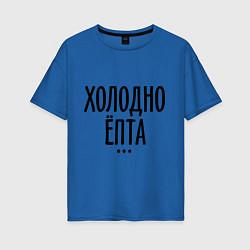 Женская футболка оверсайз Холодно ёпта